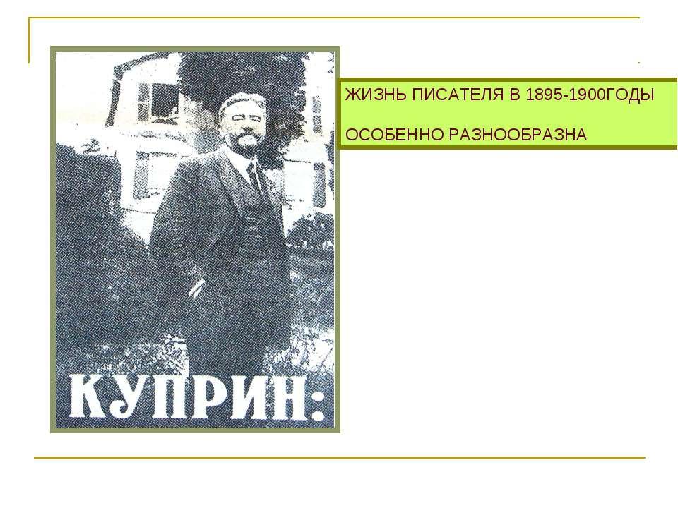 ЖИЗНЬ ПИСАТЕЛЯ В 1895-1900ГОДЫ ОСОБЕННО РАЗНООБРАЗНА
