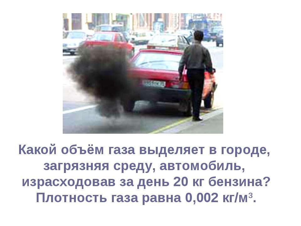 Какой объём газа выделяет в городе, загрязняя среду, автомобиль, израсходовав...