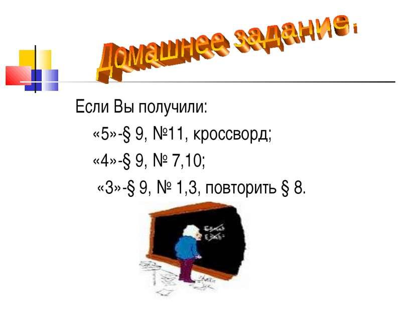 Если Вы получили: «5»-§ 9, №11, кроссворд; «4»-§ 9, № 7,10; «3»-§ 9, № 1,3, п...