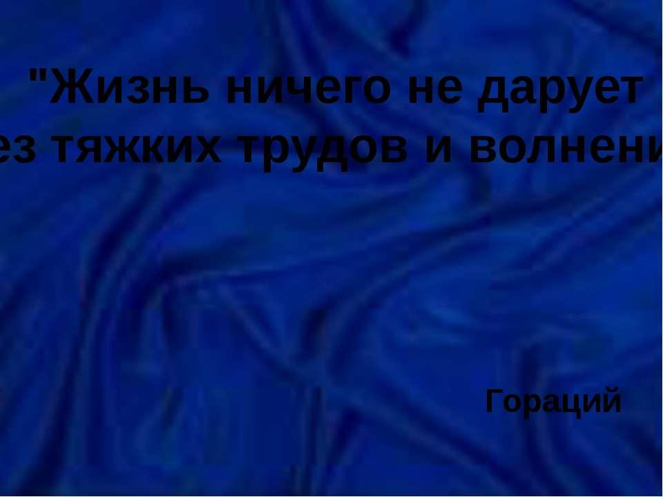 """""""Жизнь ничего не дарует без тяжких трудов и волнений"""" Гораций"""