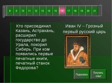 Кто присоединил Казань, Астрахань, расширил государство до Урала, покорил Сиб...