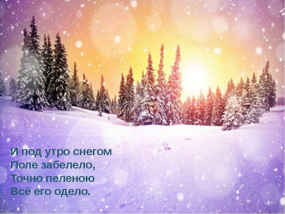 И под утро снегом Поле забелело, Точно пеленою Всё его одело.