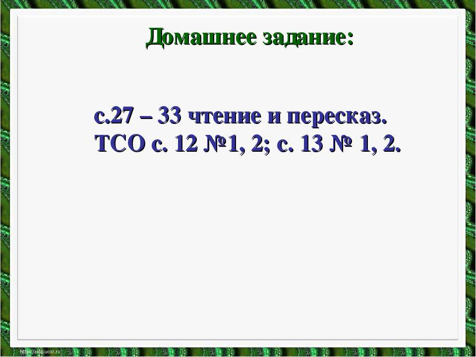 Домашнее задание: с.27 – 33 чтение и пересказ. ТСО с. 12 №1, 2; с. 13 № 1, 2.