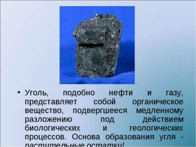 Уголь, подобно нефти и газу, представляет собой органическое вещество, подвер...