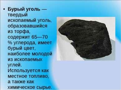 Бурый уголь — твердый ископаемый уголь, образовавшийся из торфа, содержит 65—...