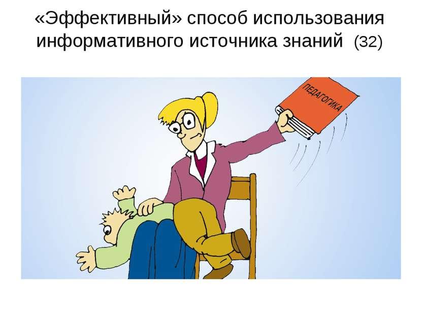 «Эффективный» способ использования информативного источника знаний (32)