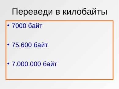 Переведи в килобайты 7000 байт 75.600 байт 7.000.000 байт