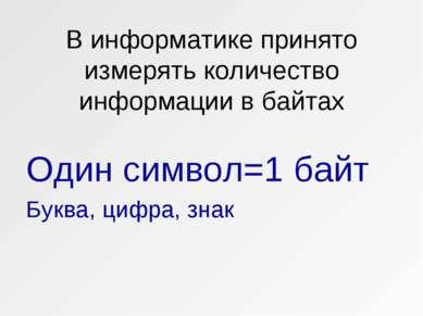В информатике принято измерять количество информации в байтах Один символ=1 б...