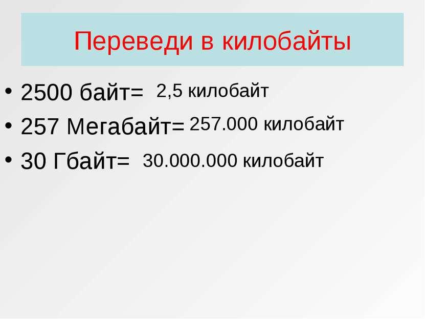 Переведи в килобайты 2500 байт= 257 Мегабайт= 30 Гбайт= 2,5 килобайт 257.000 ...