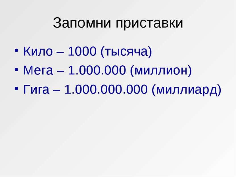 Запомни приставки Кило – 1000 (тысяча) Мега – 1.000.000 (миллион) Гига – 1.00...