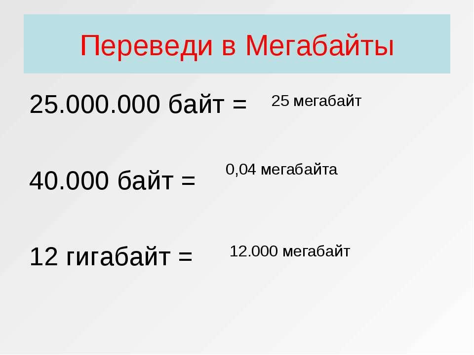 Переведи в Мегабайты 25.000.000 байт = 40.000 байт = 12 гигабайт = 25 мегабай...