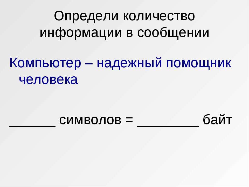 Определи количество информации в сообщении Компьютер – надежный помощник чело...