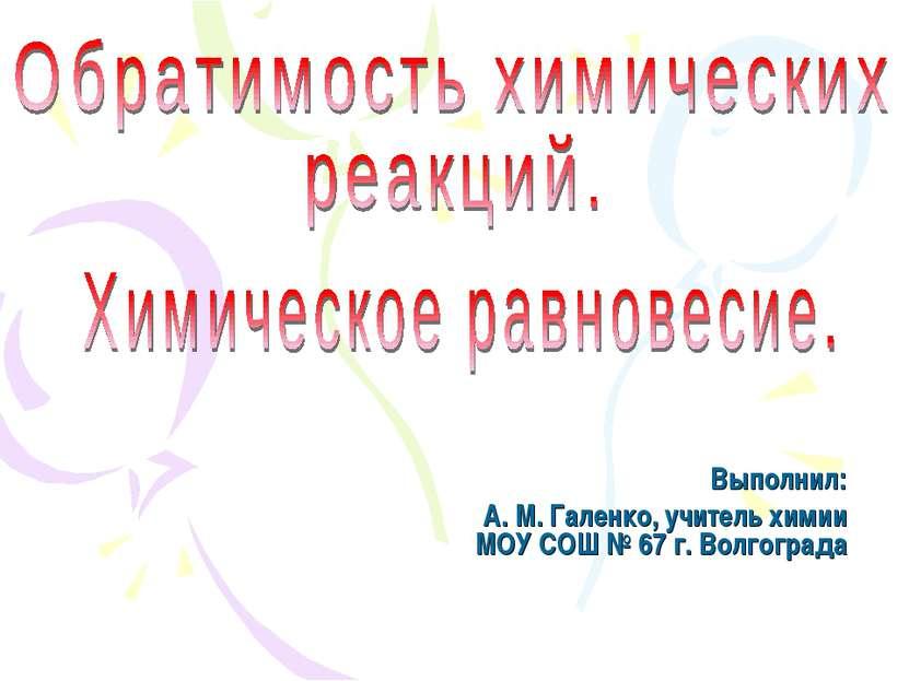 Выполнил: А. М. Галенко, учитель химии МОУ СОШ № 67 г. Волгограда