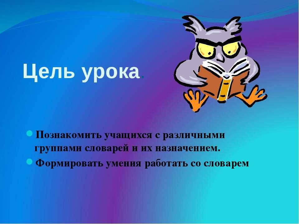 Цель урока. Познакомить учащихся с различными группами словарей и их назначен...