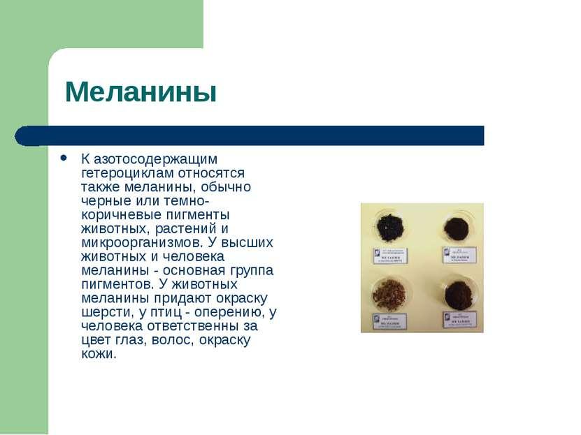 Меланины К азотосодержащим гетероциклам относятся также меланины, обычно черн...
