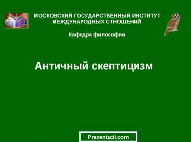 Античный скептицизм МОСКОВСКИЙ ГОСУДАРСТВЕННЫЙ ИНСТИТУТ МЕЖДУНАРОДНЫХ ОТНОШЕН...