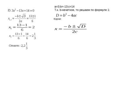 2) a=3;b=-13;c=14 Т.к. b-нечетное, то решаем по формуле 1: Корни: