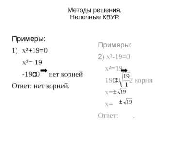 Методы решения. Неполные КВУР. Примеры: x²+19=0 x²=-19 -19˂0 нет корней Ответ...