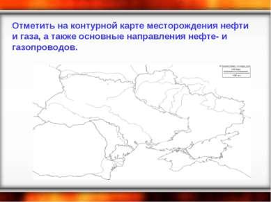Отметить на контурной карте месторождения нефти и газа, а также основные напр...