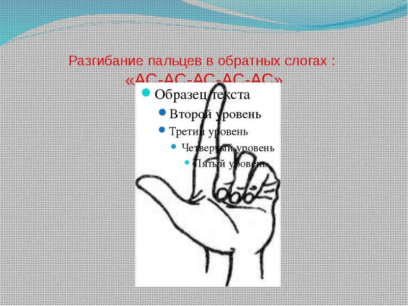 Разгибание пальцев в обратных слогах : «АС-АС-АС-АС-АС»