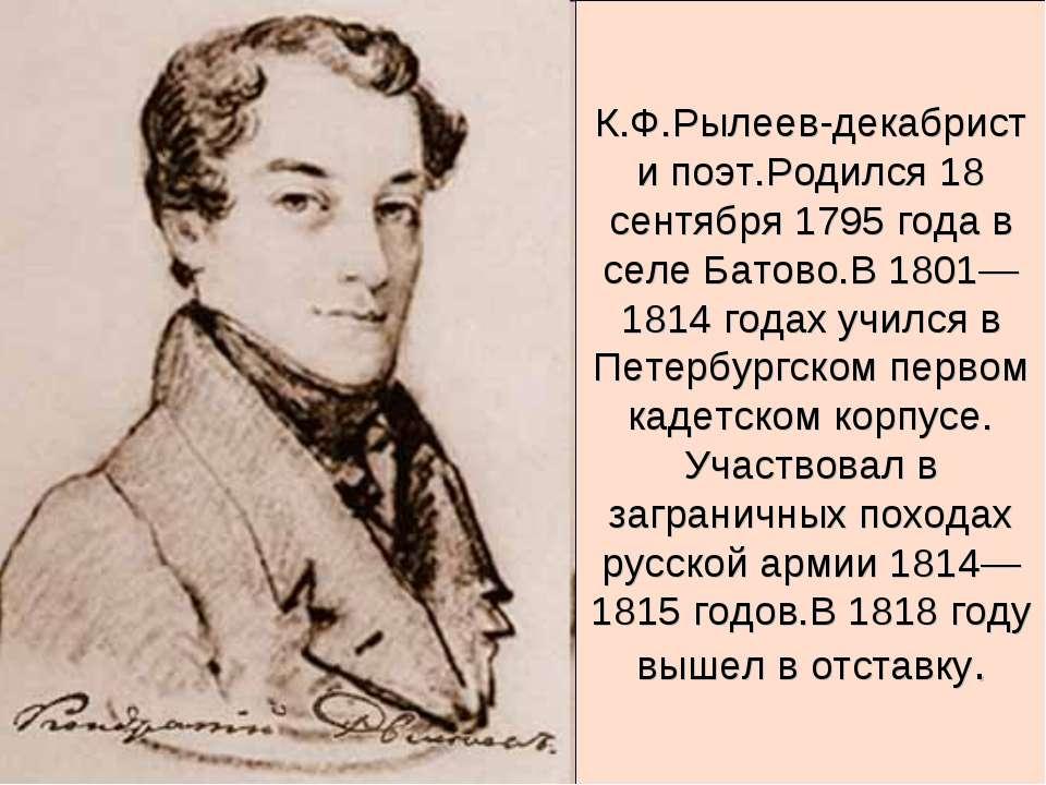 К.Ф.Рылеев-декабрист и поэт.Родился 18 сентября 1795 года в селе Батово.В 180...