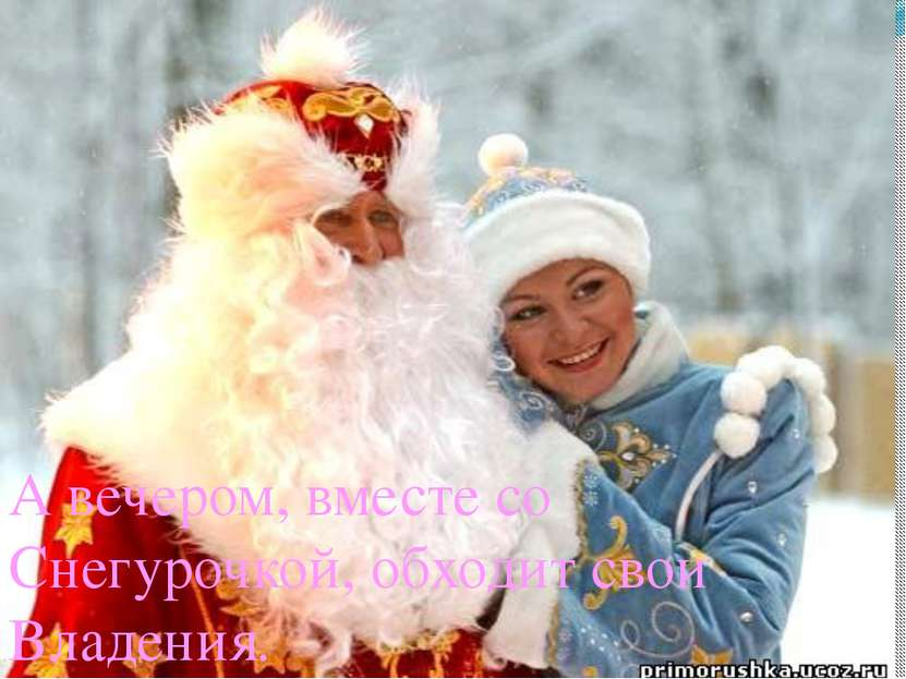 А вечером, вместе со Снегурочкой, обходит свои Владения.