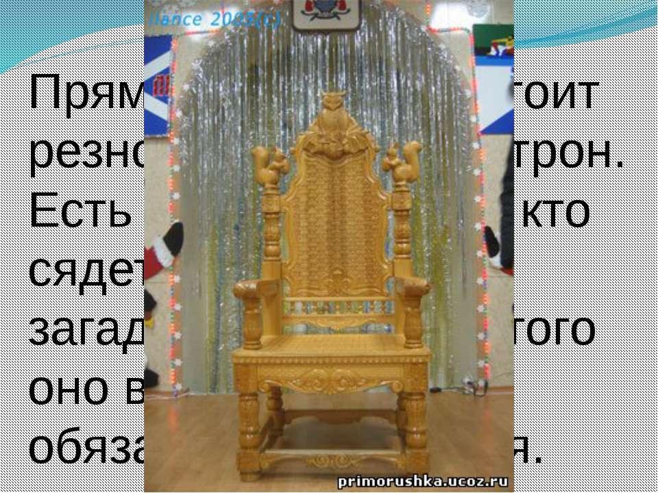 Прямо посередине стоит резной, деревянный трон. Есть такое поверие - кто сяде...