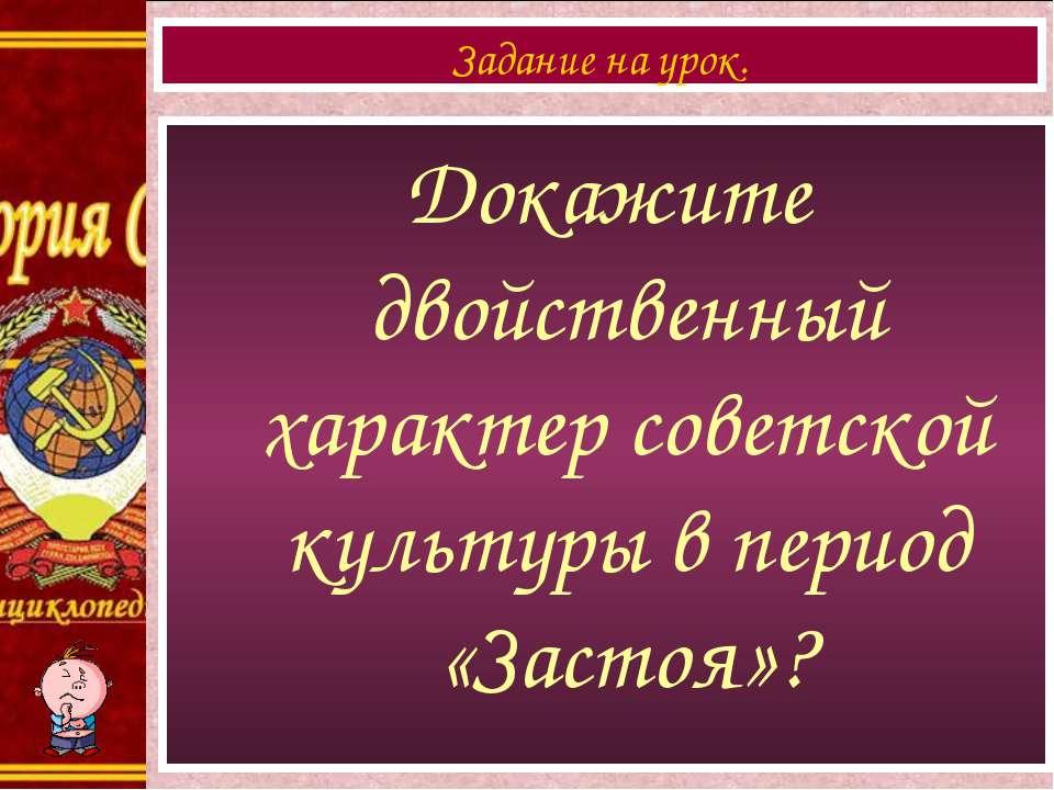 Докажите двойственный характер советской культуры в период «Застоя»? Задание ...