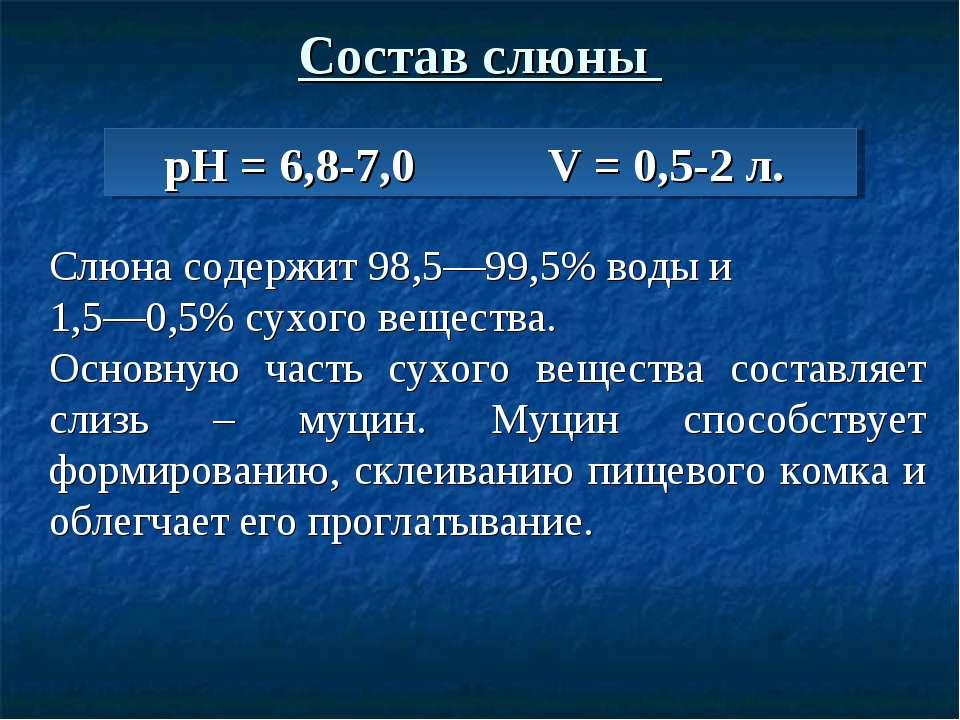 Состав слюны рН = 6,8-7,0 V = 0,5-2 л. Слюна содержит 98,5—99,5% воды и 1,5—0...