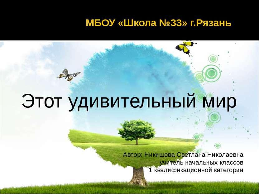 МБОУ «Школа №33» г.Рязань Этот удивительный мир Автор: Никишова Светлана Нико...
