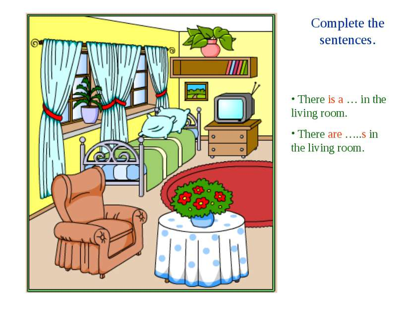 Complete the sentences. There is a … in the living room. There are …..s in th...