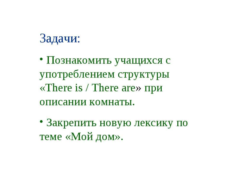 Задачи: Познакомить учащихся с употреблением структуры «There is / There are»...