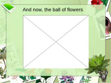 And now, the ball of flowers