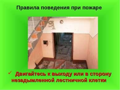 Правила поведения при пожаре Двигайтесь к выходу или в сторону незадымленной ...
