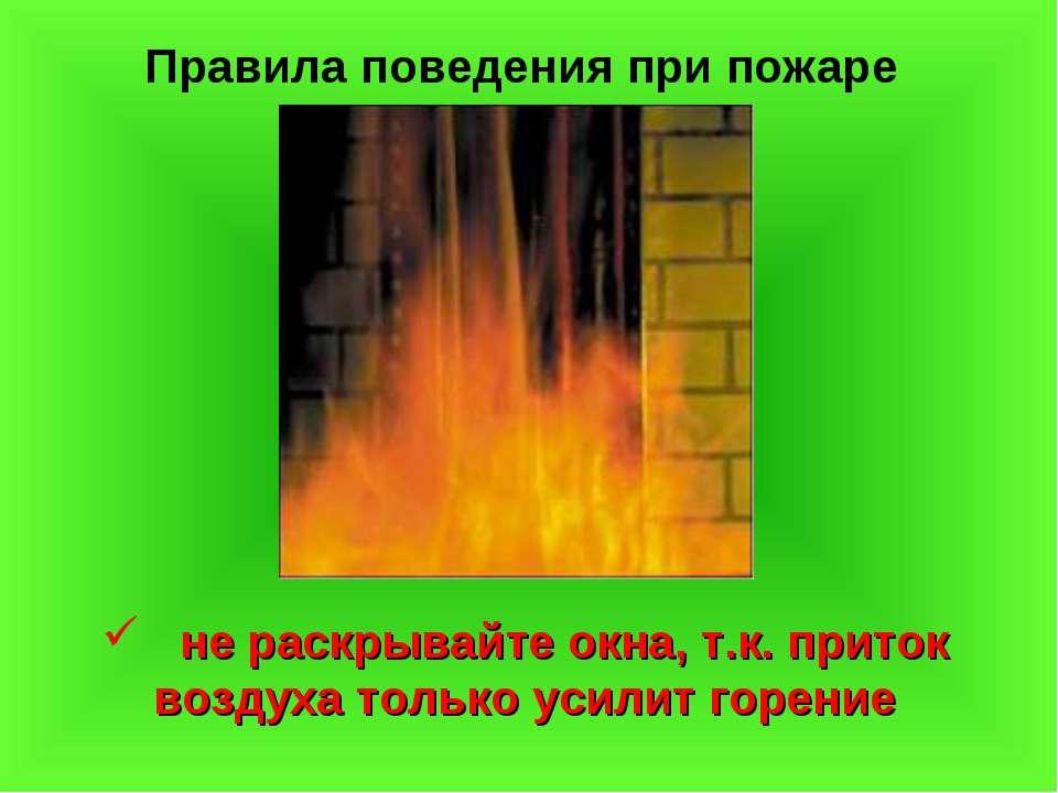 Правила поведения при пожаре не раскрывайте окна, т.к. приток воздуха только ...