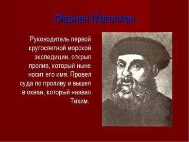 Фернан Магеллан Руководитель первой кругосветной морской экспедиции, открыл п...