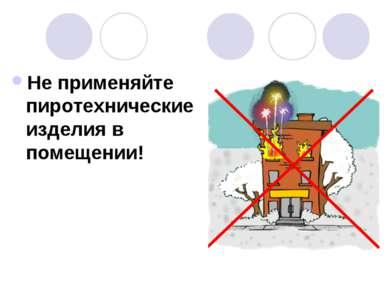 Не применяйте пиротехнические изделия в помещении!