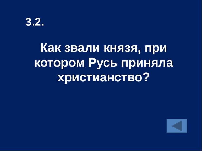 Как звали князя, при котором Русь приняла христианство? 3.2.