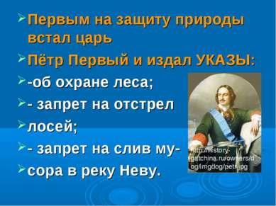 Первым на защиту природы встал царь Пётр Первый и издал УКАЗЫ: -об охране лес...