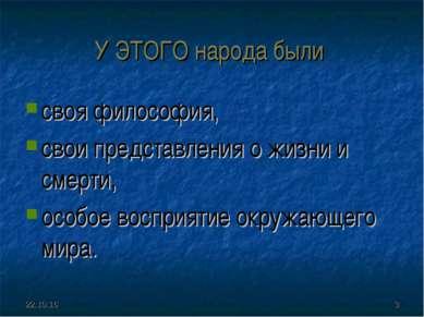 * * У ЭТОГО народа были своя философия, свои представления о жизни и смерти, ...