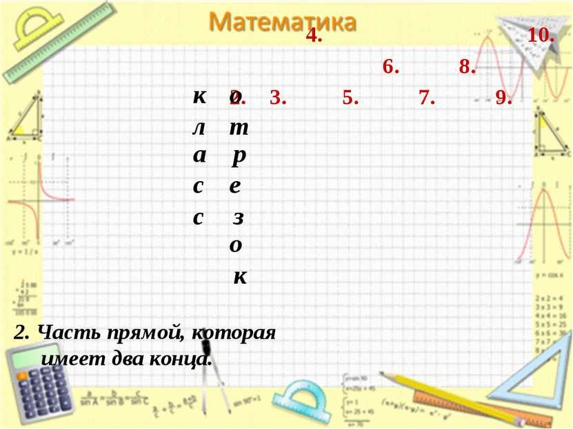 2. 3. 4. 7. 6. 5. 8. 9. 10. 2. Часть прямой, которая имеет два конца. к л а с...