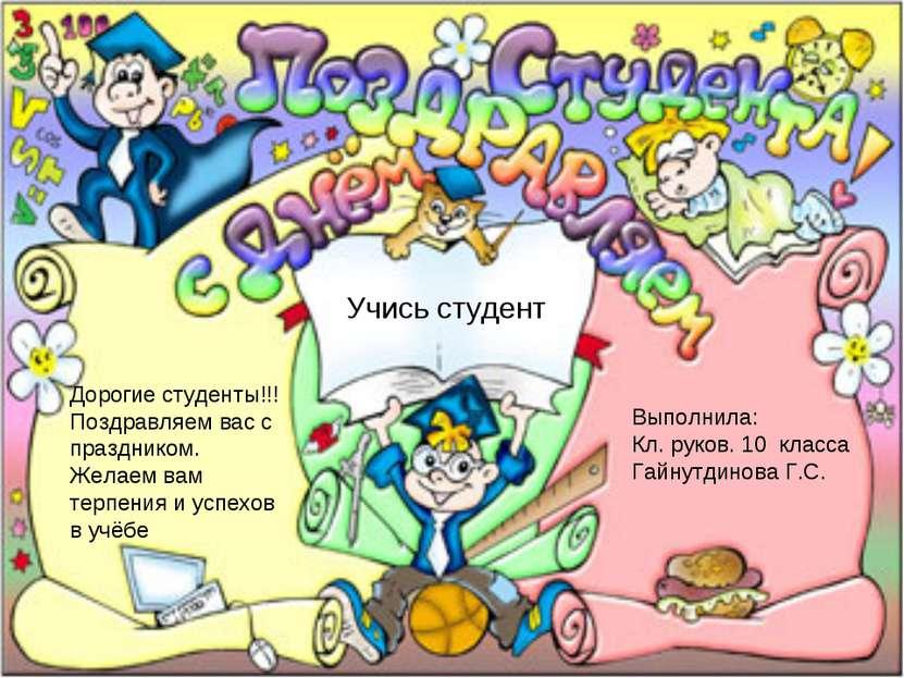 Учись студент Выполнила: Кл. руков. 10 класса Гайнутдинова Г.С. Дорогие студе...