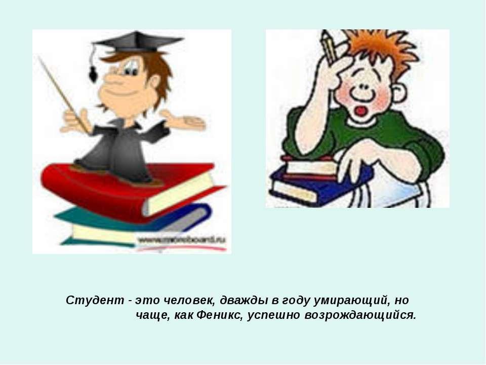 Студент - это человек, дважды в году умирающий, но чаще, как Феникс, успешно ...