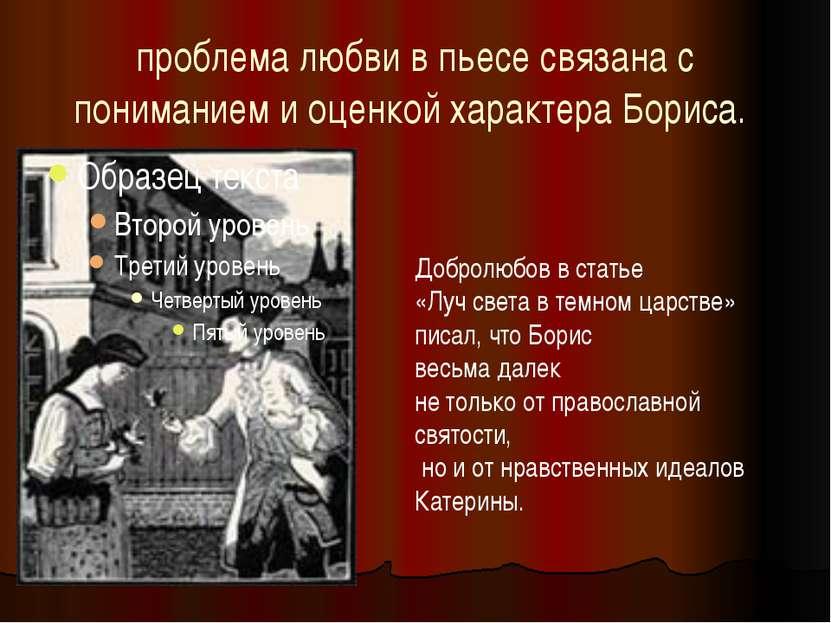 проблема любви в пьесе связана с пониманием и оценкой характера Бориса. Добро...