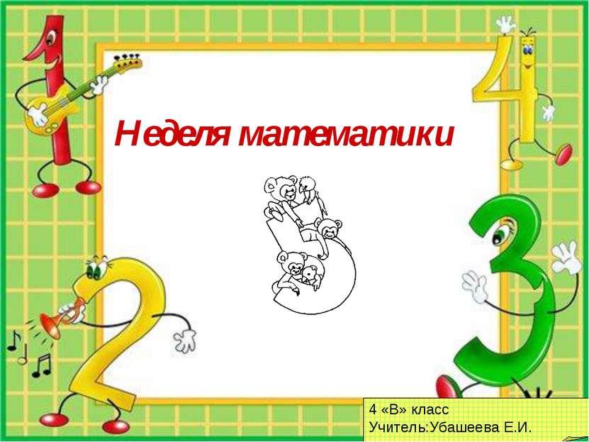 Неделя математики 4 «В» класс Учитель:Убашеева Е.И.