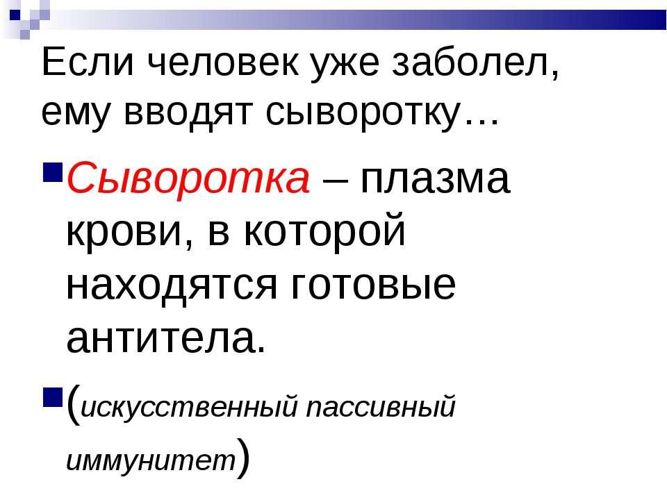 Если человек уже заболел, ему вводят сыворотку… Сыворотка – плазма крови, в к...