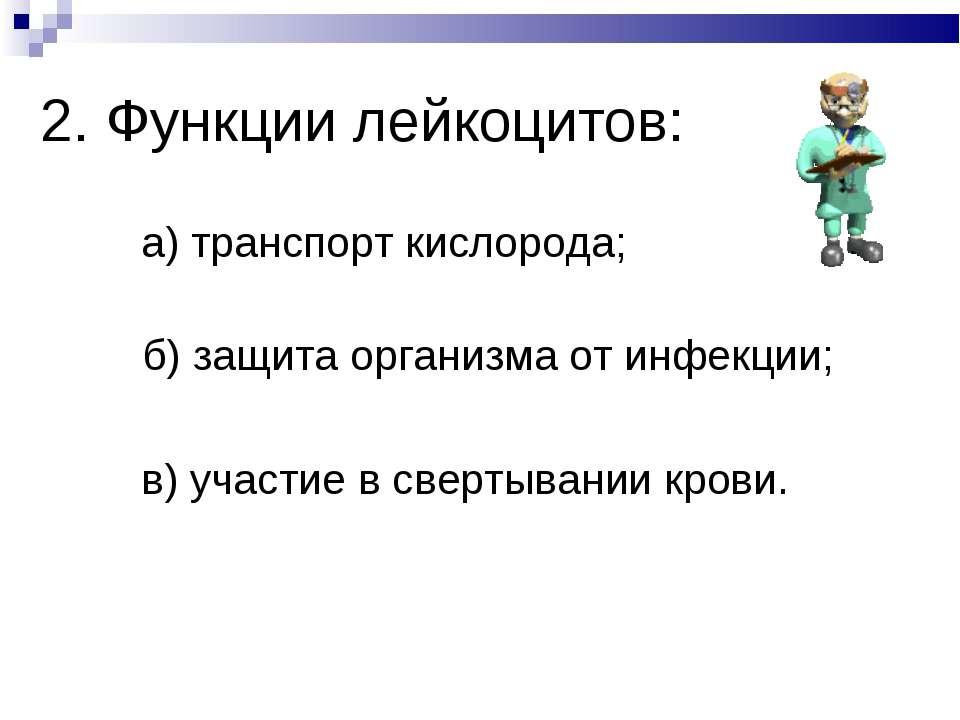 2. Функции лейкоцитов: а) транспорт кислорода; б) защита организма от инфекци...