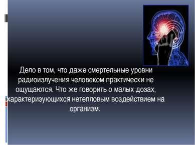 Дело в том, что даже смертельные уровни радиоизлучения человеком практически ...