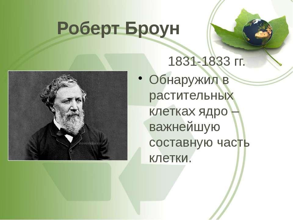 Роберт Броун 1831-1833 гг. Обнаружил в растительных клетках ядро – важнейшую ...