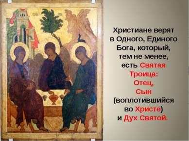 Христиане верят в Одного, Единого Бога, который, тем не менее, есть Святая Тр...
